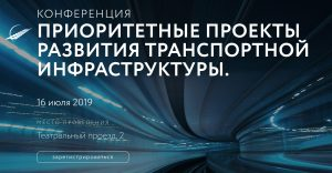 В Москве 16 июля 2019 года состоится конференция «Приоритетные проекты развития транспортной инфраструктуры»
